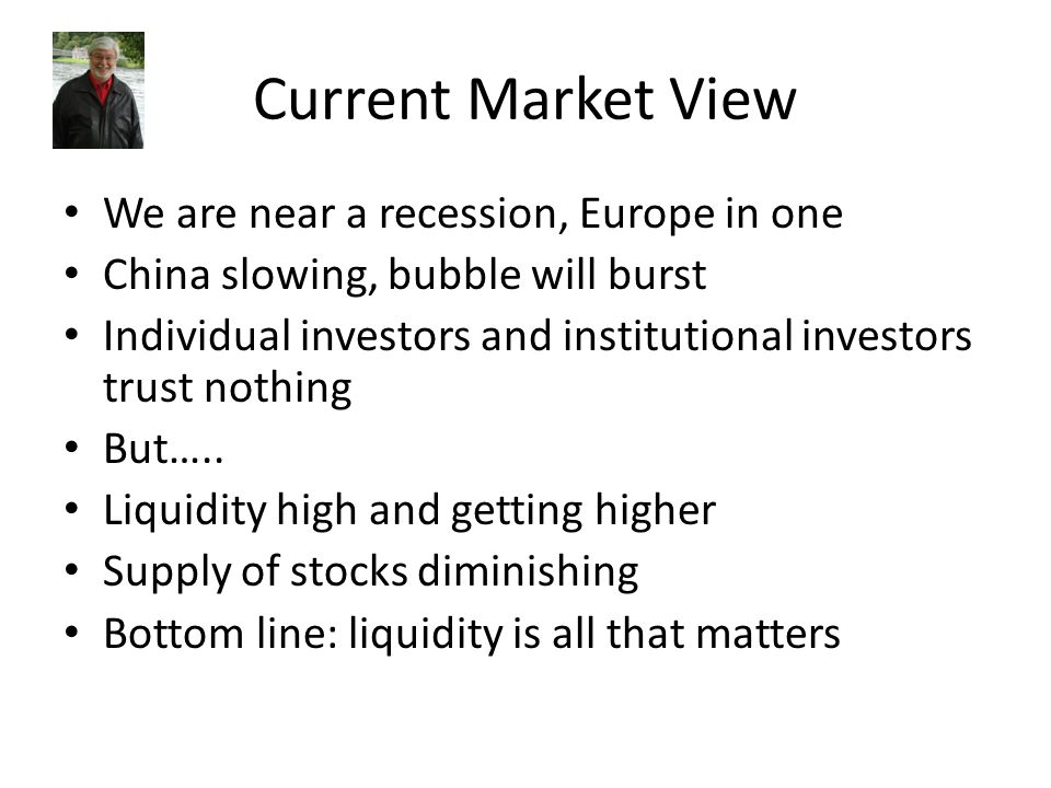 Current Market View We are near a recession, Europe in one China slowing, bubble will burst Individual investors and institutional investors trust not