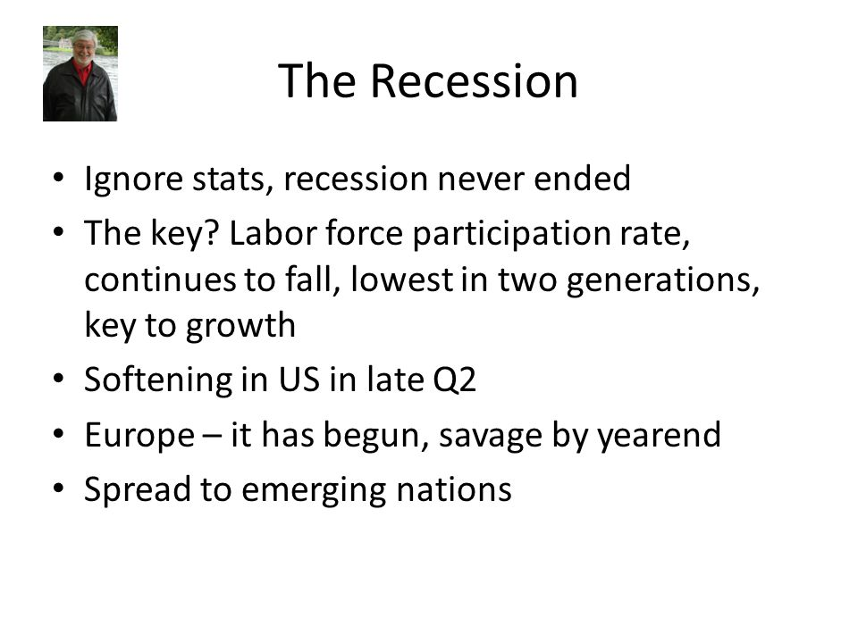 The Recession Ignore stats, recession never ended The key? Labor force participation rate, continues to fall, lowest in two generations, key to growth