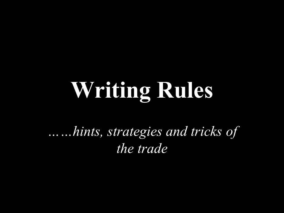 Writing Rules ……hints, strategies and tricks of the trade