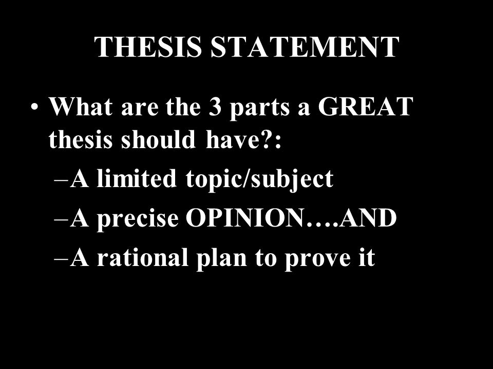 THESIS STATEMENT What are the 3 parts a GREAT thesis should have : –A limited topic/subject –A precise OPINION….AND –A rational plan to prove it