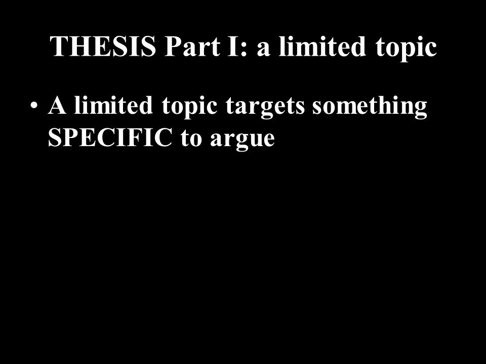 THESIS Part I: a limited topic A limited topic targets something SPECIFIC to argue