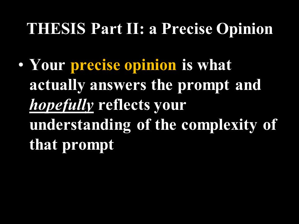THESIS Part II: a Precise Opinion Your precise opinion is what actually answers the prompt and hopefully reflects your understanding of the complexity of that prompt