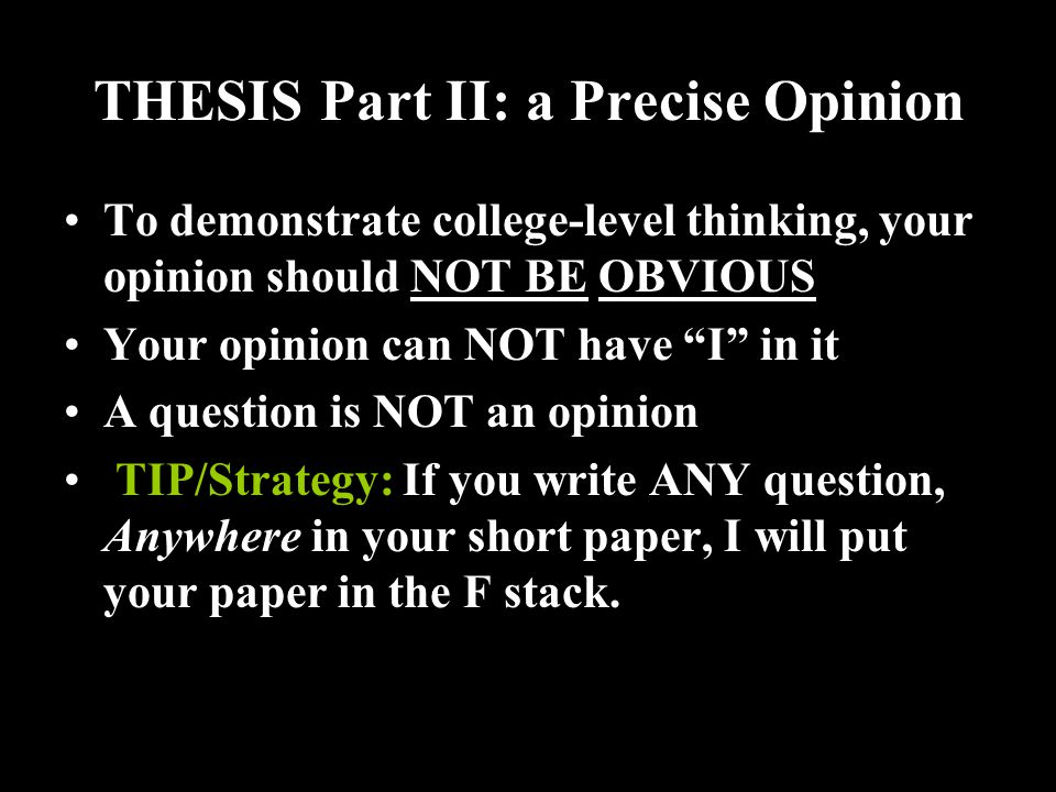 THESIS Part II: a Precise Opinion To demonstrate college-level thinking, your opinion should NOT BE OBVIOUS Your opinion can NOT have I in it A question is NOT an opinion TIP/Strategy: If you write ANY question, Anywhere in your short paper, I will put your paper in the F stack.
