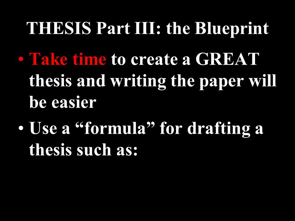 THESIS Part III: the Blueprint Take time to create a GREAT thesis and writing the paper will be easier Use a formula for drafting a thesis such as: