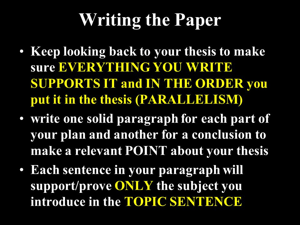 Keep looking back to your thesis to make sure EVERYTHING YOU WRITE SUPPORTS IT and IN THE ORDER you put it in the thesis (PARALLELISM) write one solid paragraph for each part of your plan and another for a conclusion to make a relevant POINT about your thesis Each sentence in your paragraph will support/prove ONLY the subject you introduce in the TOPIC SENTENCE