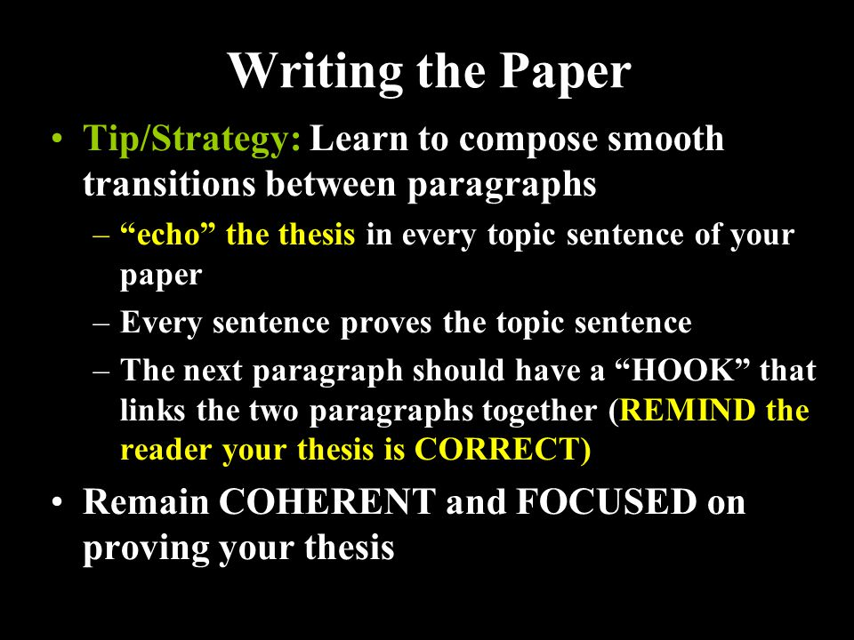 Writing the Paper Tip/Strategy: Learn to compose smooth transitions between paragraphs – echo the thesis in every topic sentence of your paper –Every sentence proves the topic sentence –The next paragraph should have a HOOK that links the two paragraphs together (REMIND the reader your thesis is CORRECT) Remain COHERENT and FOCUSED on proving your thesis