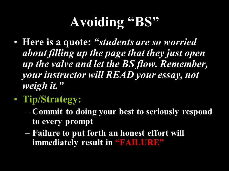 Avoiding BS Here is a quote: students are so worried about filling up the page that they just open up the valve and let the BS flow.