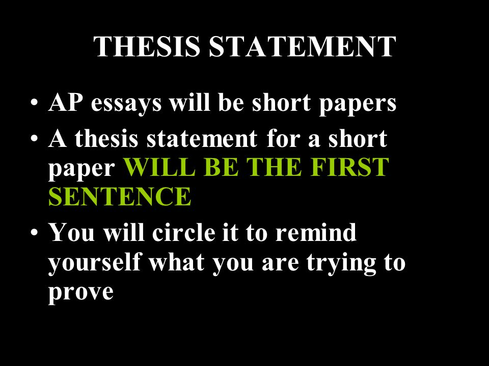 THESIS STATEMENT AP essays will be short papers A thesis statement for a short paper WILL BE THE FIRST SENTENCE You will circle it to remind yourself what you are trying to prove