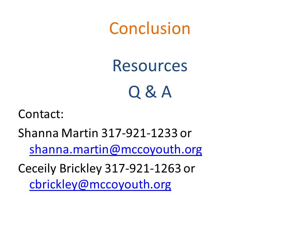Conclusion Resources Q & A Contact: Shanna Martin 317-921-1233 or shanna.martin@mccoyouth.org shanna.martin@mccoyouth.org Ceceily Brickley 317-921-126