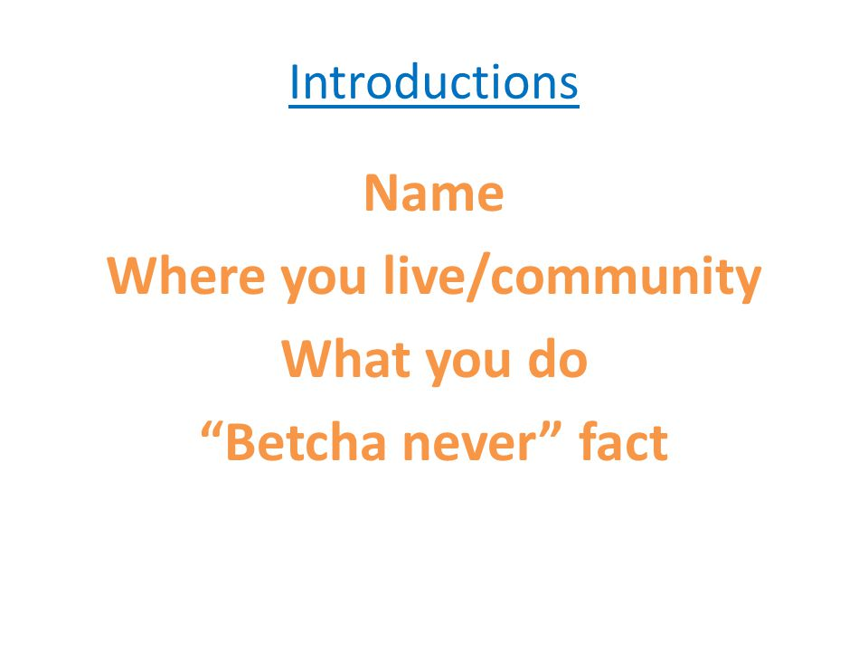 Introductions Name Where you live/community What you do Betcha never fact
