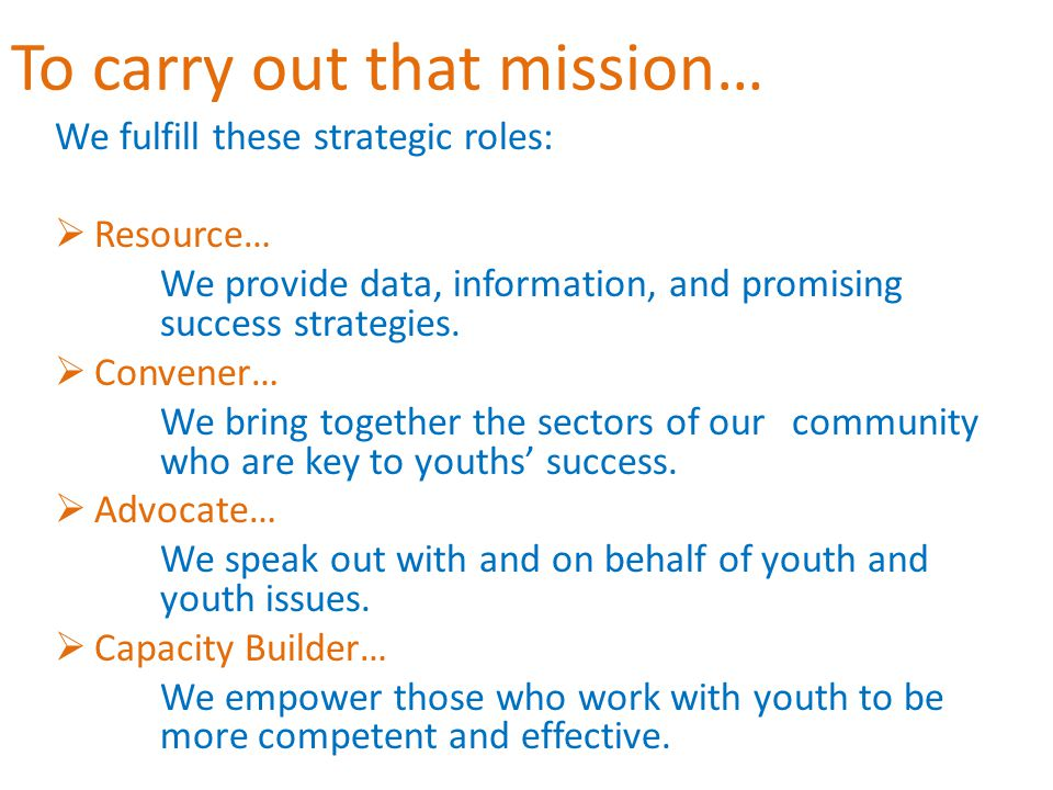 To carry out that mission… We fulfill these strategic roles:  Resource… We provide data, information, and promising success strategies.