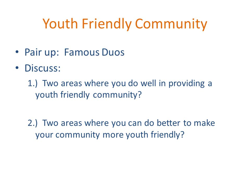 Youth Friendly Community Pair up: Famous Duos Discuss: 1.) Two areas where you do well in providing a youth friendly community? 2.) Two areas where yo