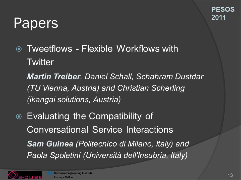 PESOS 2011 13 Papers  Tweetflows - Flexible Workflows with Twitter Martin Treiber, Daniel Schall, Schahram Dustdar (TU Vienna, Austria) and Christian Scherling (ikangai solutions, Austria)  Evaluating the Compatibility of Conversational Service Interactions Sam Guinea (Politecnico di Milano, Italy) and Paola Spoletini (Università dell Insubria, Italy)