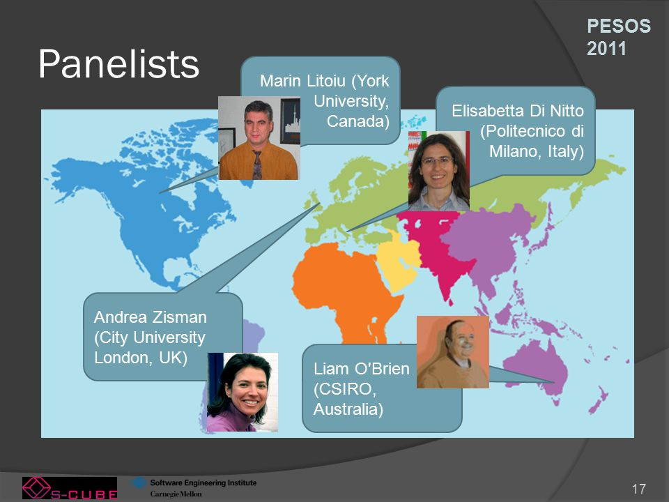 PESOS 2011 17 Panelists Marin Litoiu (York University, Canada) Elisabetta Di Nitto (Politecnico di Milano, Italy) Liam O Brien (CSIRO, Australia) Andrea Zisman (City University London, UK)