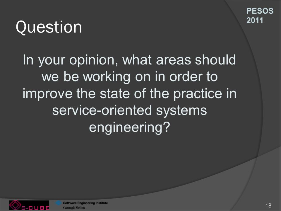 PESOS 2011 18 Question In your opinion, what areas should we be working on in order to improve the state of the practice in service-oriented systems engineering