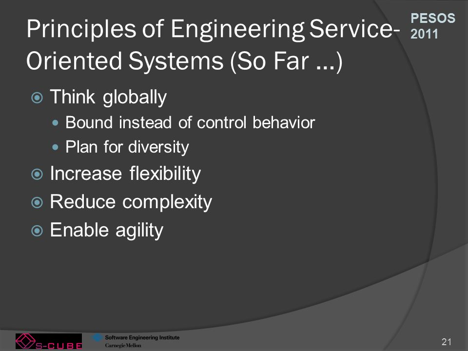 PESOS 2011 21 Principles of Engineering Service- Oriented Systems (So Far …)  Think globally Bound instead of control behavior Plan for diversity  Increase flexibility  Reduce complexity  Enable agility