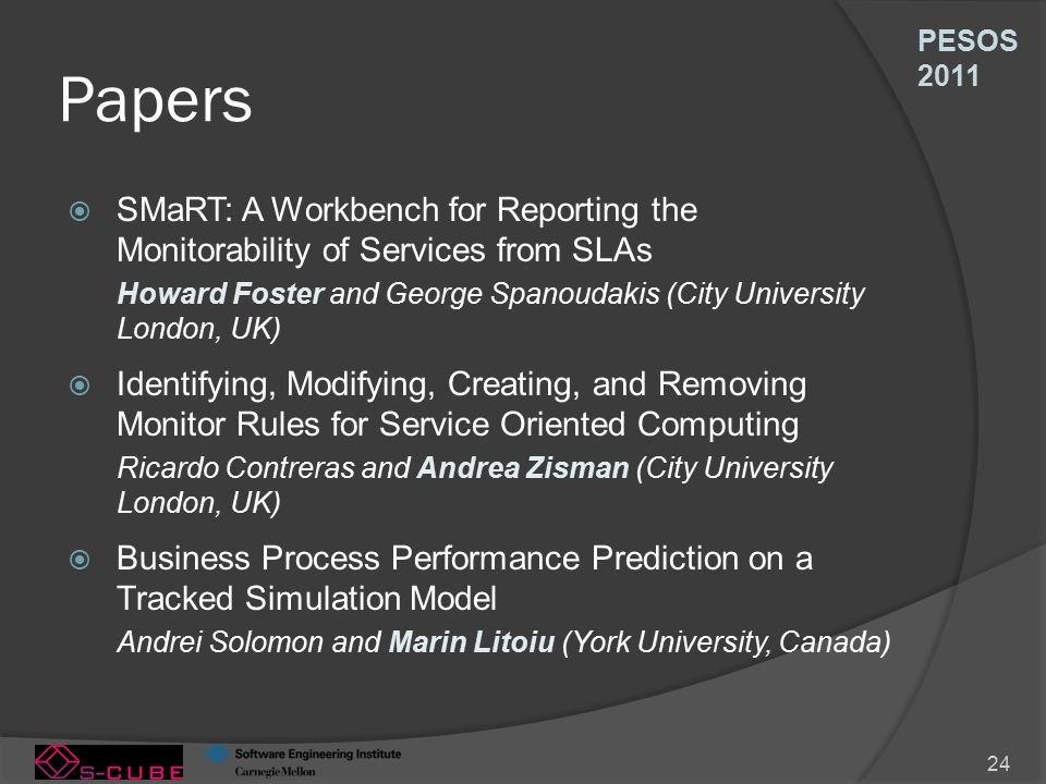 PESOS 2011 24 Papers  SMaRT: A Workbench for Reporting the Monitorability of Services from SLAs Howard Foster and George Spanoudakis (City University London, UK)  Identifying, Modifying, Creating, and Removing Monitor Rules for Service Oriented Computing Ricardo Contreras and Andrea Zisman (City University London, UK)  Business Process Performance Prediction on a Tracked Simulation Model Andrei Solomon and Marin Litoiu (York University, Canada)