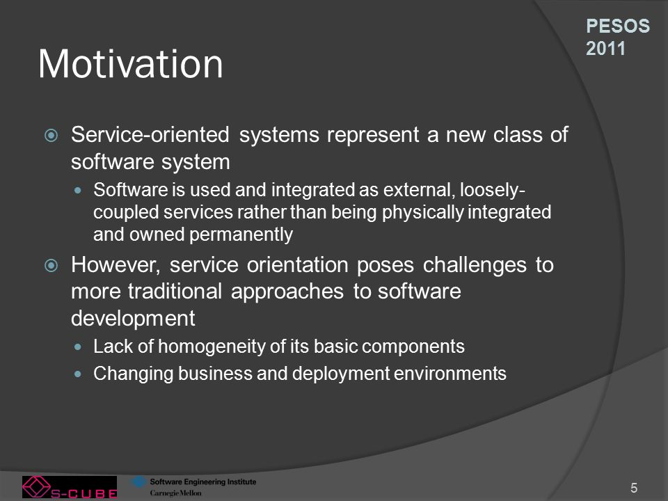 PESOS 2011 5 Motivation  Service-oriented systems represent a new class of software system Software is used and integrated as external, loosely- coupled services rather than being physically integrated and owned permanently  However, service orientation poses challenges to more traditional approaches to software development Lack of homogeneity of its basic components Changing business and deployment environments