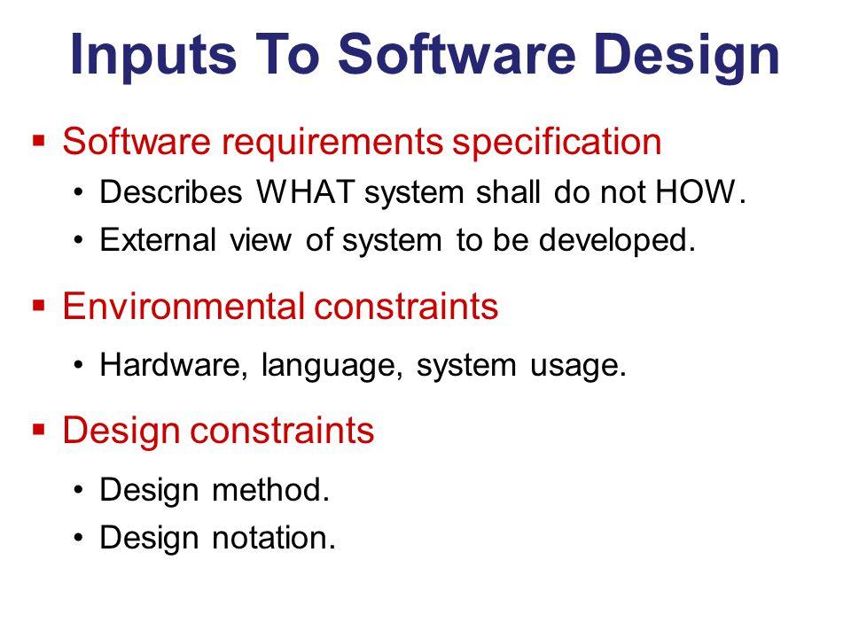 Inputs To Software Design  Software requirements specification Describes WHAT system shall do not HOW.