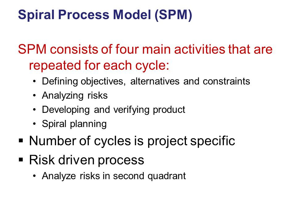 Spiral Process Model (SPM) SPM consists of four main activities that are repeated for each cycle: Defining objectives, alternatives and constraints Analyzing risks Developing and verifying product Spiral planning  Number of cycles is project specific  Risk driven process Analyze risks in second quadrant