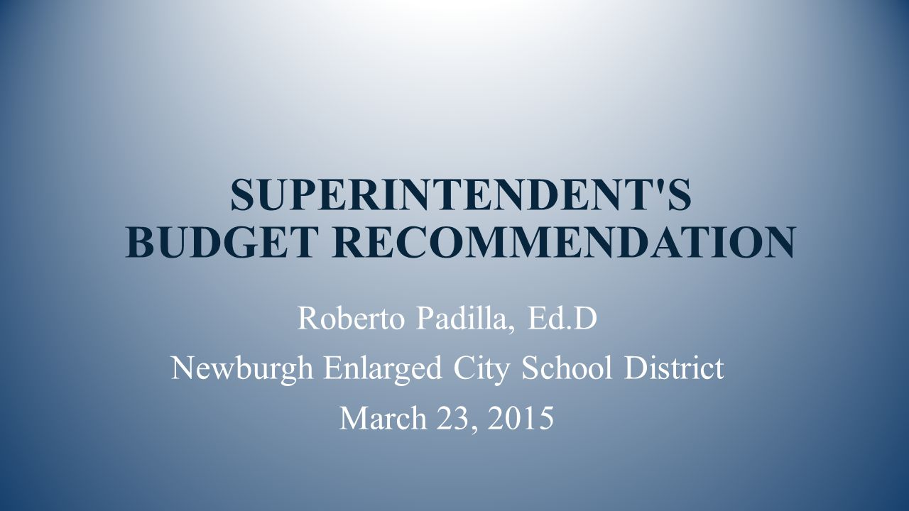SUPERINTENDENT S BUDGET RECOMMENDATION Roberto Padilla, Ed.D Newburgh Enlarged City School District March 23, 2015