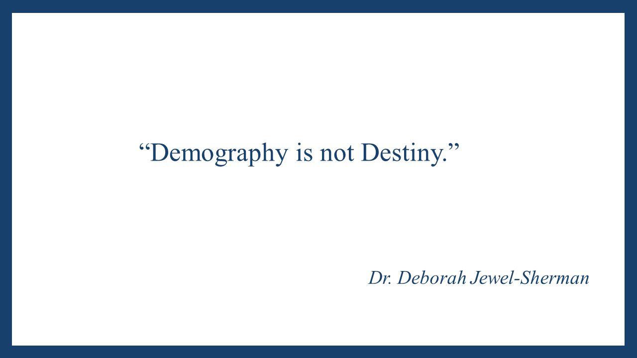 """Demography is not Destiny."" Dr. Deborah Jewel-Sherman"