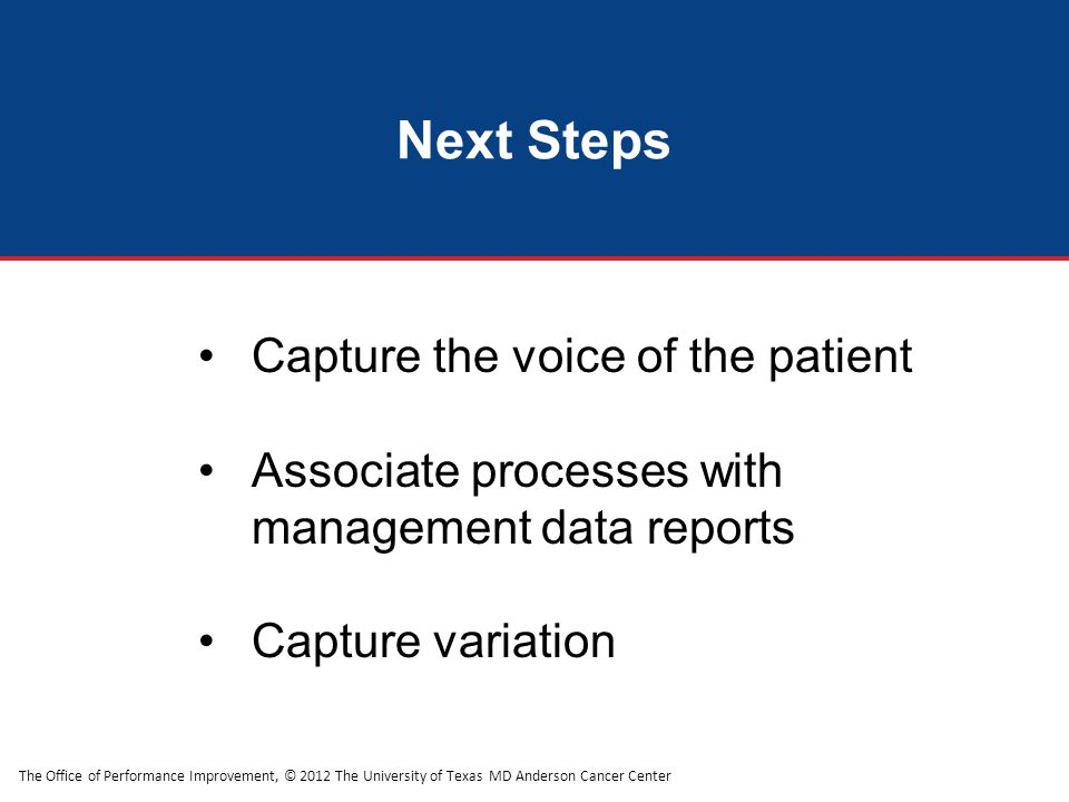 The Office of Performance Improvement, © 2012 The University of Texas MD Anderson Cancer Center Next Steps Capture the voice of the patient Associate processes with management data reports Capture variation