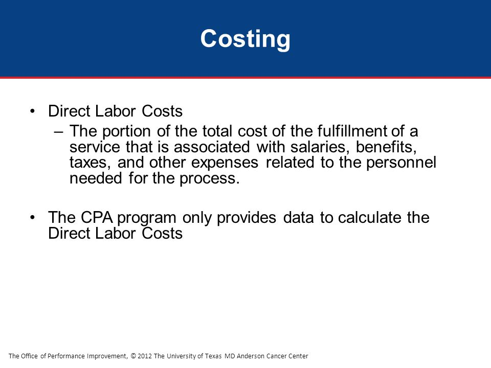 The Office of Performance Improvement, © 2012 The University of Texas MD Anderson Cancer Center Costing Direct Labor Costs –The portion of the total cost of the fulfillment of a service that is associated with salaries, benefits, taxes, and other expenses related to the personnel needed for the process.