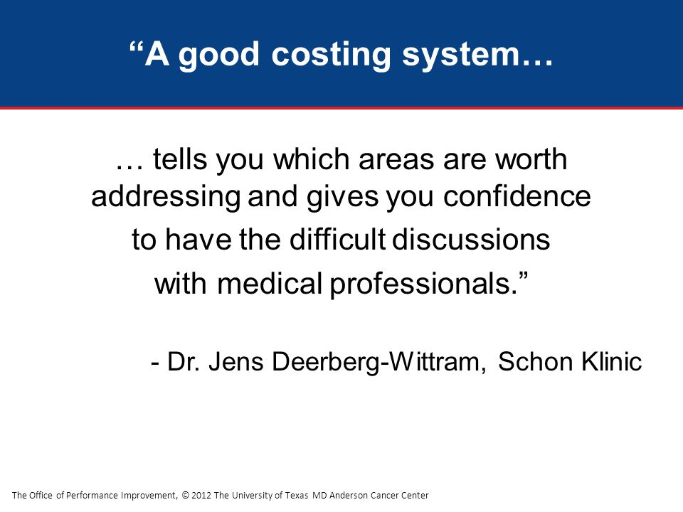 The Office of Performance Improvement, © 2012 The University of Texas MD Anderson Cancer Center A good costing system… … tells you which areas are worth addressing and gives you confidence to have the difficult discussions with medical professionals. - Dr.