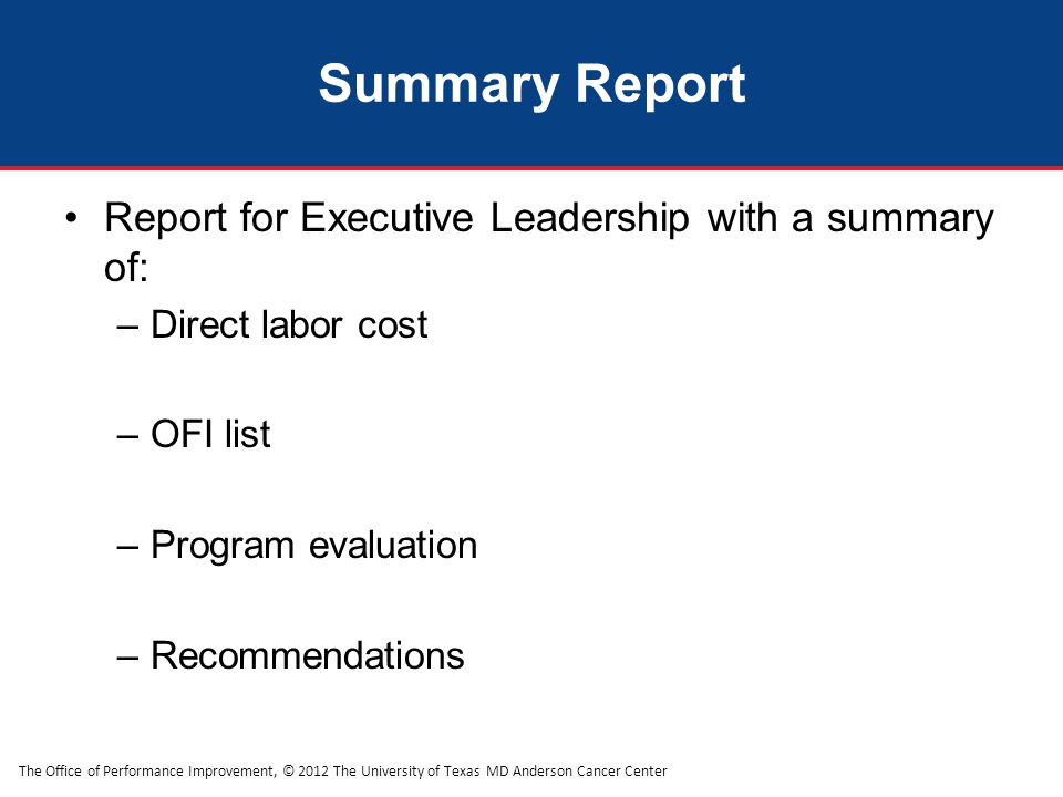 The Office of Performance Improvement, © 2012 The University of Texas MD Anderson Cancer Center Summary Report Report for Executive Leadership with a summary of: –Direct labor cost –OFI list –Program evaluation –Recommendations