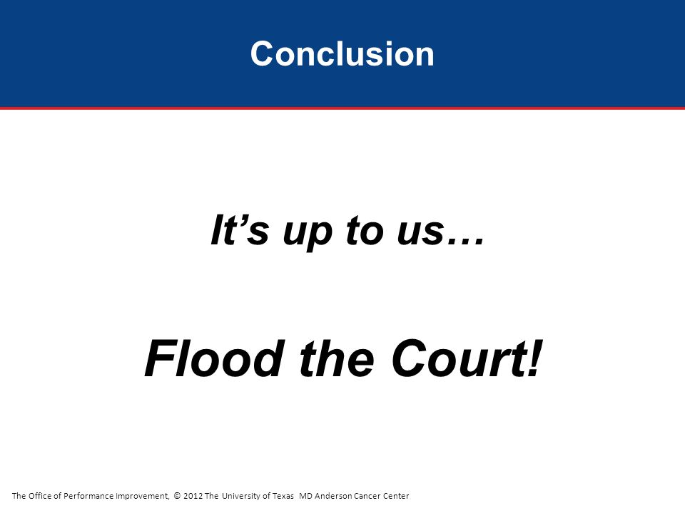 The Office of Performance Improvement, © 2012 The University of Texas MD Anderson Cancer Center Conclusion It's up to us… Flood the Court!