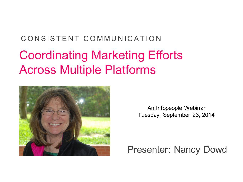 Presenter: Nancy Dowd CONSISTENT COMMUNICATION Coordinating Marketing Efforts Across Multiple Platforms An Infopeople Webinar Tuesday, September 23, 2
