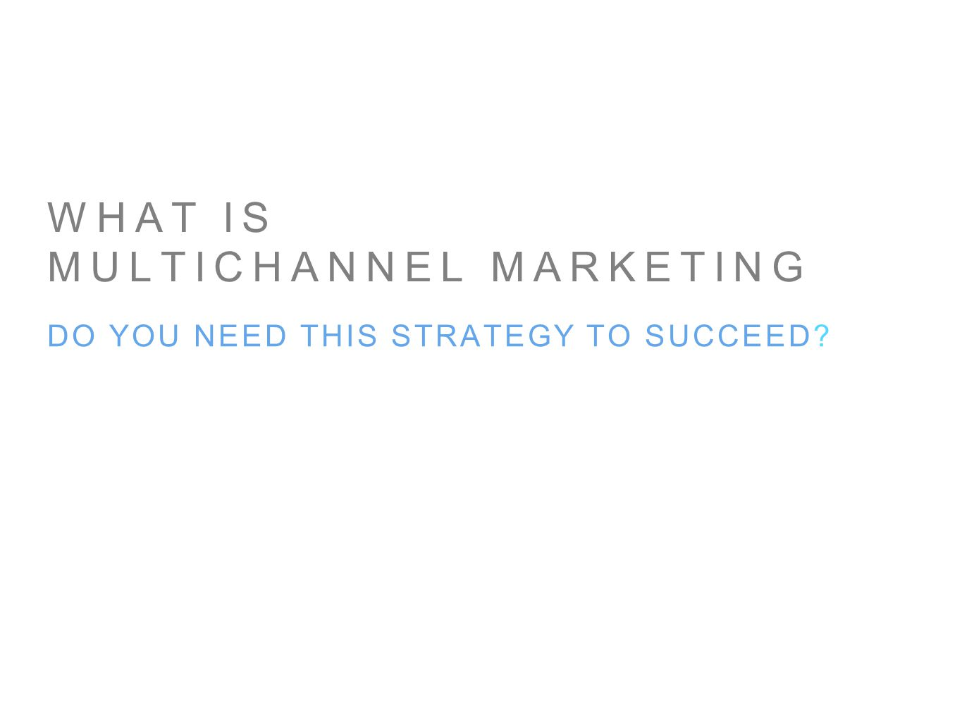 WHAT IS MULTICHANNEL MARKETING DO YOU NEED THIS STRATEGY TO SUCCEED?