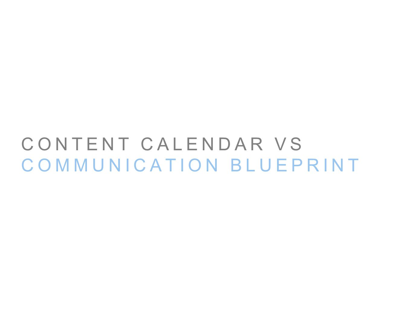 CONTENT CALENDAR VS COMMUNICATION BLUEPRINT