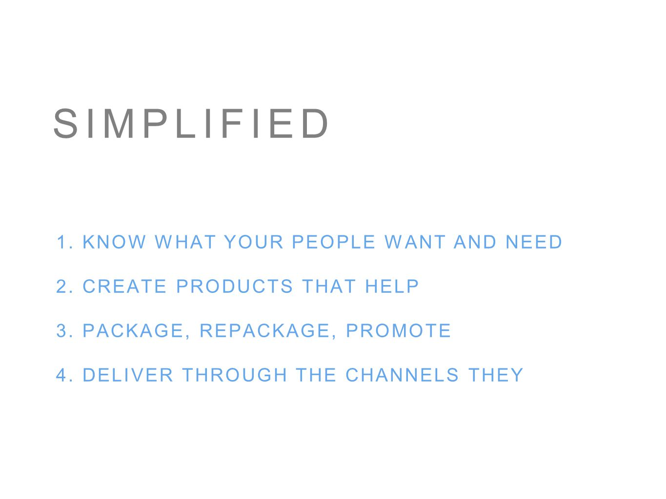 SIMPLIFIED 1. KNOW WHAT YOUR PEOPLE WANT AND NEED 2. CREATE PRODUCTS THAT HELP 3. PACKAGE, REPACKAGE, PROMOTE 4. DELIVER THROUGH THE CHANNELS THEY