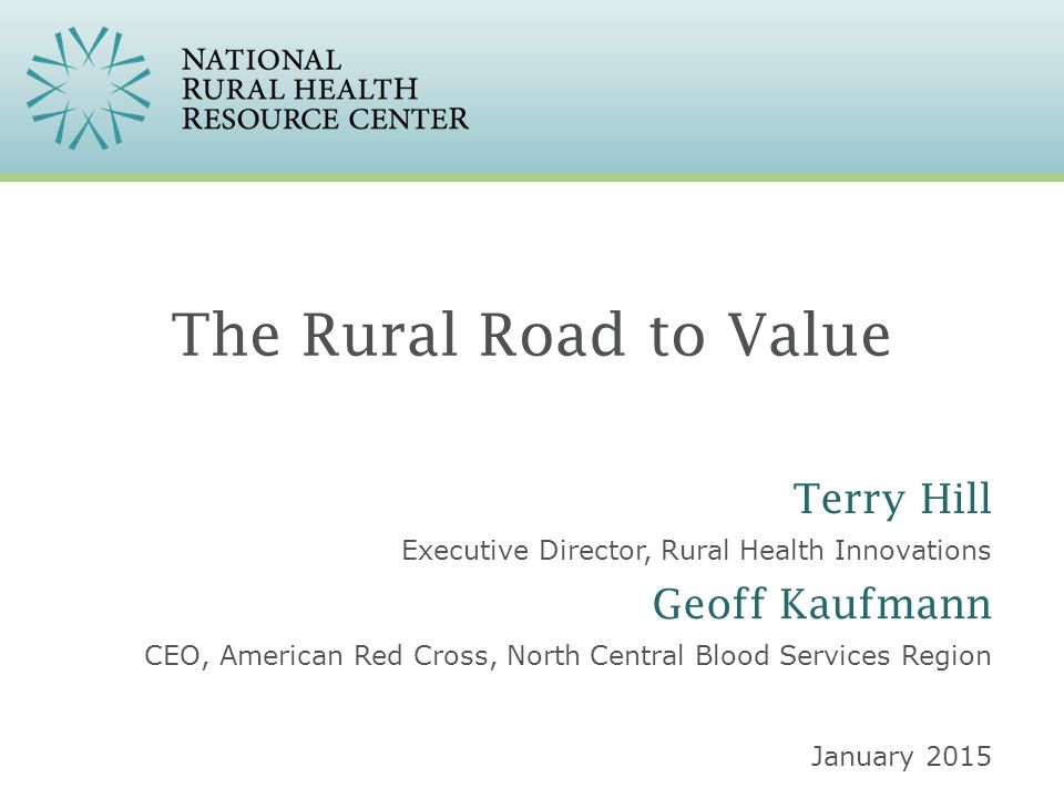 The Rural Road to Value Executive Director, Rural Health Innovations January 2015 Terry Hill CEO, American Red Cross, North Central Blood Services Reg