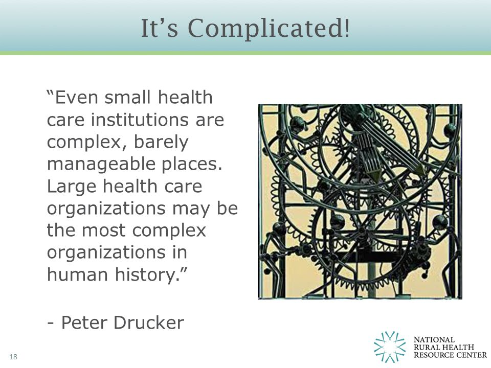 "It's Complicated! 18 ""Even small health care institutions are complex, barely manageable places. Large health care organizations may be the most compl"