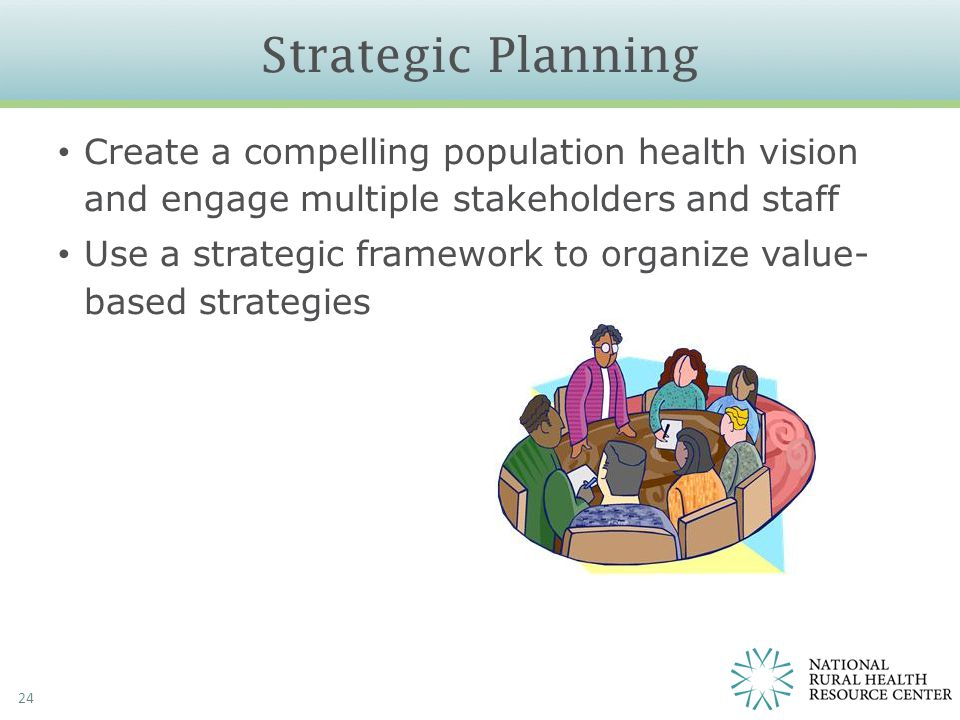 Strategic Planning 24 Create a compelling population health vision and engage multiple stakeholders and staff Use a strategic framework to organize va
