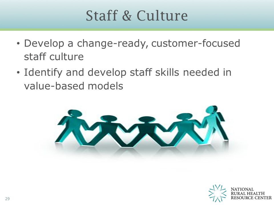 Staff & Culture 29 Develop a change-ready, customer-focused staff culture Identify and develop staff skills needed in value-based models