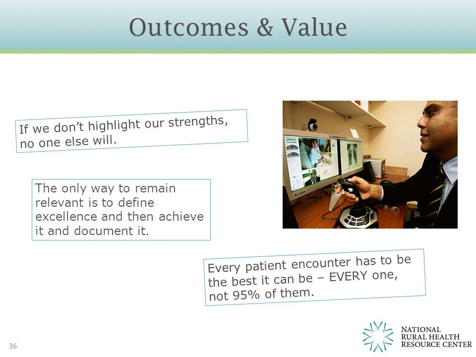 Outcomes & Value 36 If we don't highlight our strengths, no one else will. Every patient encounter has to be the best it can be – EVERY one, not 95% o