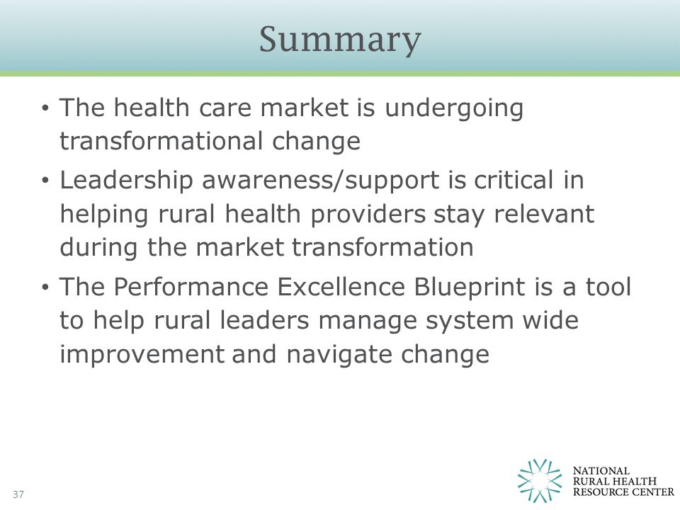 Summary 37 The health care market is undergoing transformational change Leadership awareness/support is critical in helping rural health providers sta