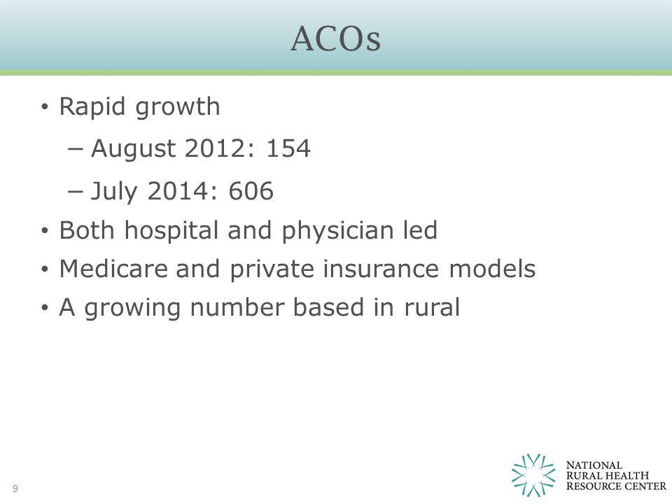 ACOs 9 Rapid growth −August 2012: 154 −July 2014: 606 Both hospital and physician led Medicare and private insurance models A growing number based in