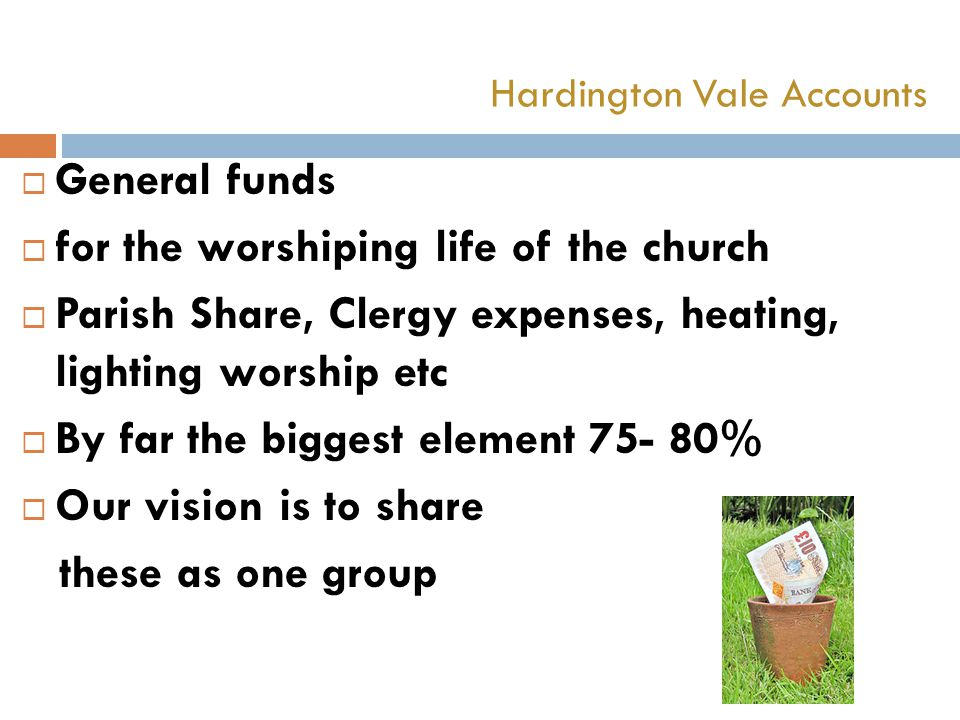  General funds  for the worshiping life of the church  Parish Share, Clergy expenses, heating, lighting worship etc  By far the biggest element 75- 80%  Our vision is to share these as one group Hardington Vale Accounts