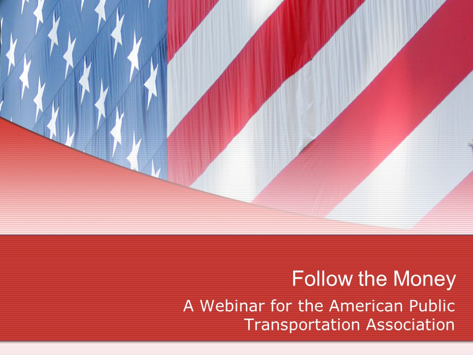 Follow the Money A Webinar for the American Public Transportation Association