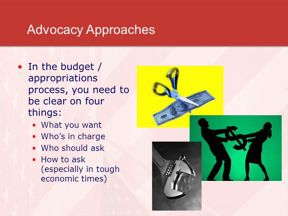 Advocacy Approaches In the budget / appropriations process, you need to be clear on four things: What you want Who's in charge Who should ask How to ask (especially in tough economic times)