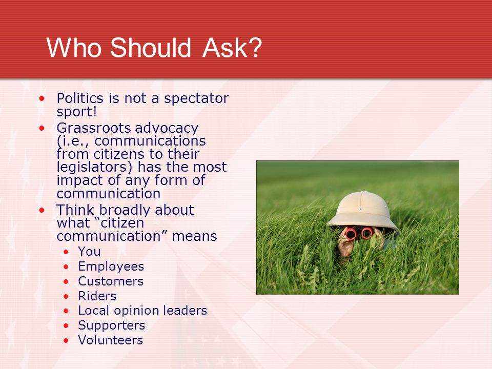 Who Should Ask? Politics is not a spectator sport! Grassroots advocacy (i.e., communications from citizens to their legislators) has the most impact o