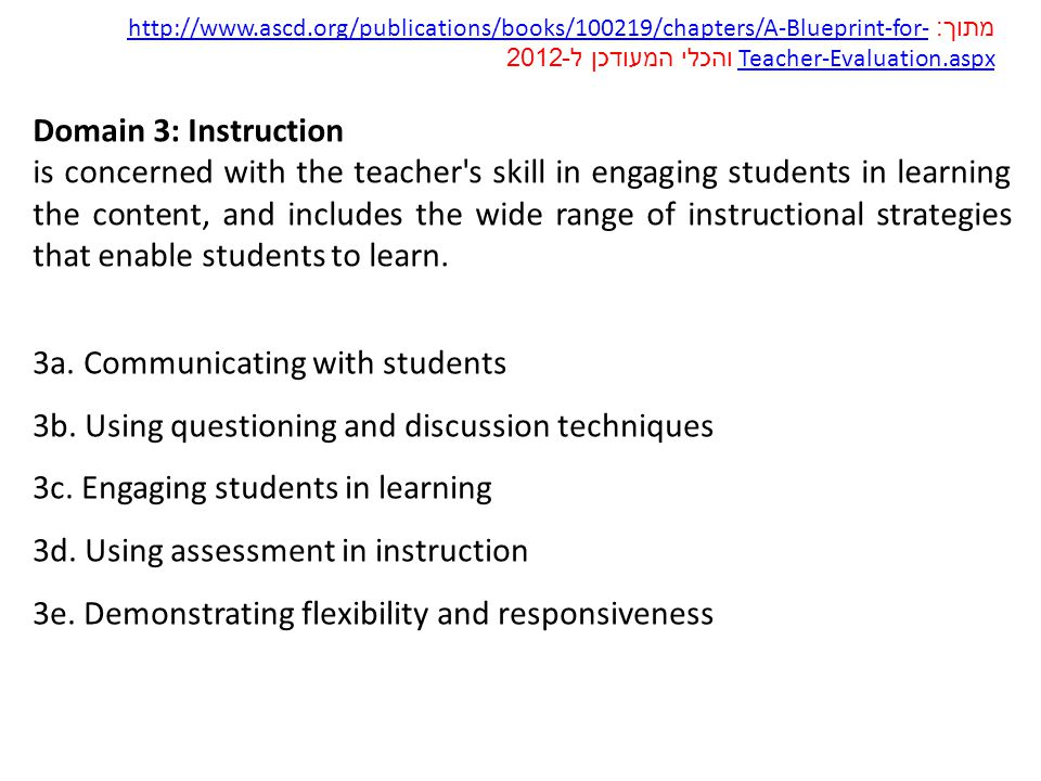 Domain 3: Instruction is concerned with the teacher s skill in engaging students in learning the content, and includes the wide range of instructional strategies that enable students to learn.