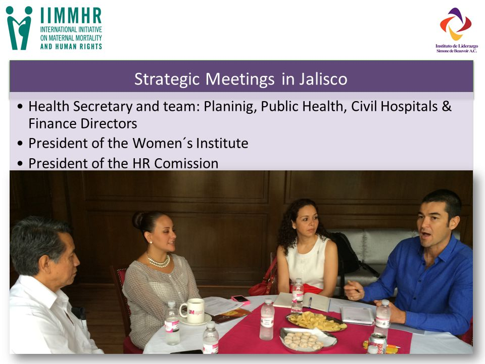 Strategic Meetings in Jalisco Health Secretary and team: Planinig, Public Health, Civil Hospitals & Finance Directors President of the Women´s Institute President of the HR Comission