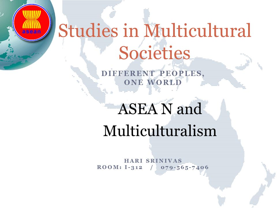 DIFFERENT PEOPLES, ONE WORLD ASEA N and Multiculturalism HARI SRINIVAS ROOM: I-312 / 079-565-7406 Studies in Multicultural Societies
