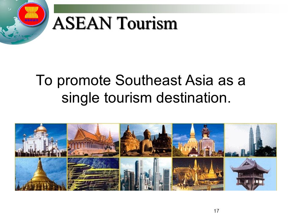 17 ASEAN Tourism To promote Southeast Asia as a single tourism destination.